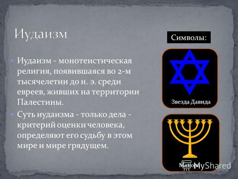 Иудаизм - монотеистическая религия, появившаяся во 2-м тысячелетии до н. э. среди евреев, живших на территории Палестины. Суть иудаизма - только дела - критерий оценки человека, определяют его судьбу в этом мире и мире грядущем. Символы: Звезда Давид