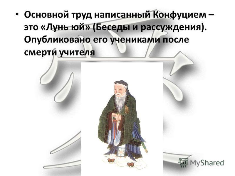 Основной труд написанный Конфуцием – это «Лунь юй» (Беседы и рассуждения). Опубликовано его учениками после смерти учителя