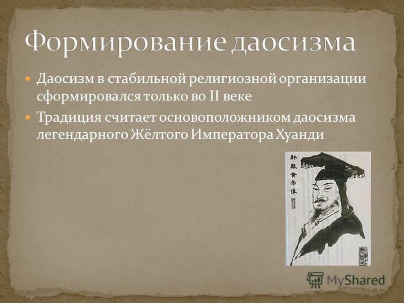 Даосизм в стабильной религиозной организации сформировался только во II веке Традиция считает основоположником даосизма легендарного Жёлтого Императора Хуанди