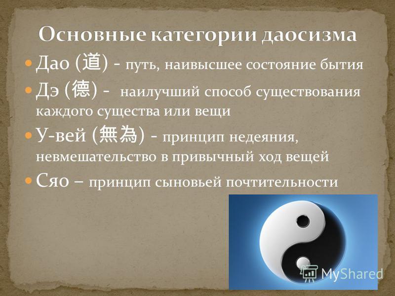 Дао ( ) - путь, наивысшее состояние бытия Дэ ( ) - наилучший способ существования каждого существа или вещи У-вей ( ) - принцип недеяния, невмешательство в привычный ход вещей Сяо – принцип сыновьей почтительности