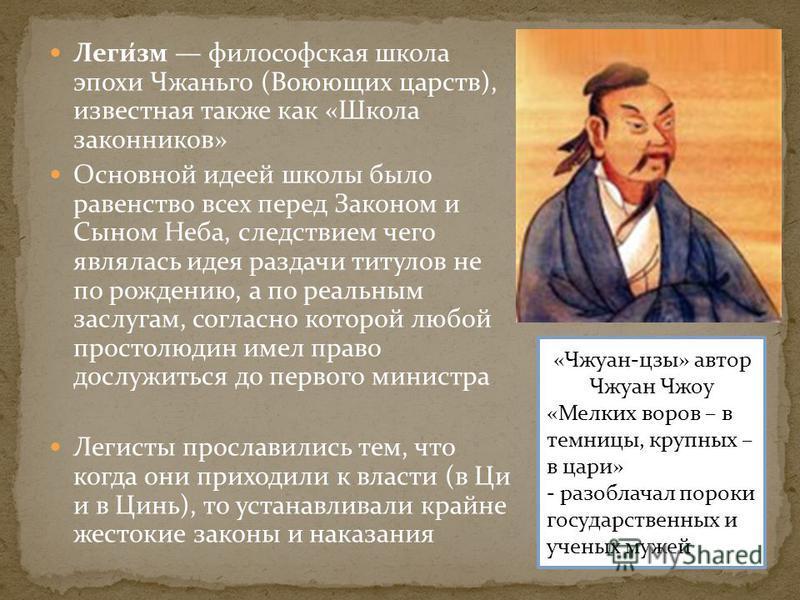 Леги́зм философская школа эпохи Чжаньго (Воюющих царств), известная также как «Школа законников» Основной идеей школы было равенство всех перед Законом и Сыном Неба, следствием чего являлась идея раздачи титулов не по рождению, а по реальным заслугам