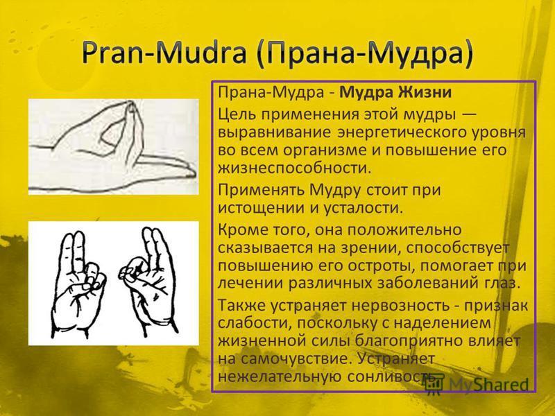 Прана-Мудра - Мудра Жизни Цель применения этой мудры выравнивание энергетического уровня во всем организме и повышение его жизнеспособности. Применять Мудру стоит при истощении и усталости. Кроме того, она положительно сказывается на зрении, способст
