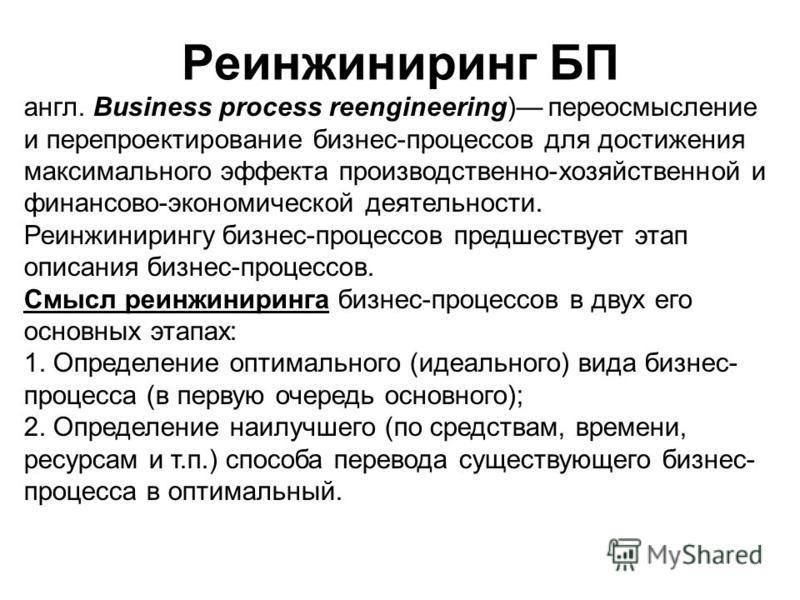 Реинжиниринг БП англ. Business process reengineering) переосмысление и перепроектирование бизнес-процессов для достижения максимального эффекта производственно-хозяйственной и финансово-экономической деятельности. Реинжинирингу бизнес-процессов предш