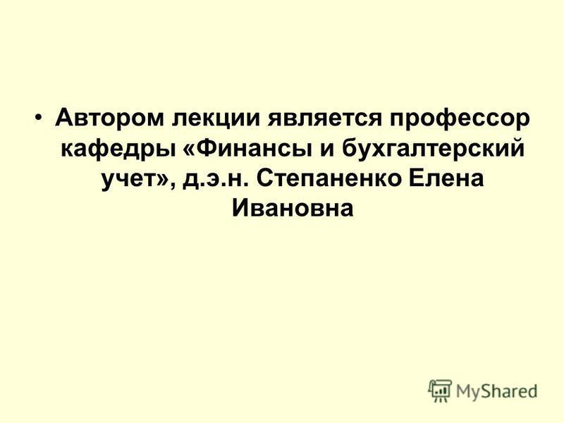 Автором лекции является профессор кафедры «Финансы и бухгалтерский учет», д.э.н. Степаненко Елена Ивановна