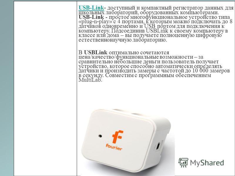 USB-LinkUSB-Link- доступный и компактный регистратор данных для школьных лабораторий, оборудованных компьютерами. USB-Link - простое многофункциональное устройство типа «plug-n-play» с 4 портами, к которым можно подключать до 8 датчиков одновременно