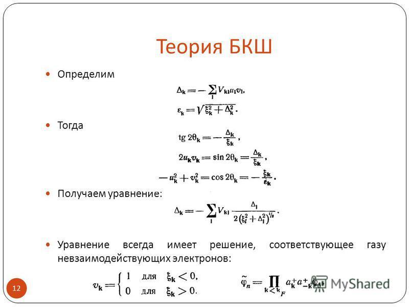 Теория БКШ Определим Тогда Получаем уравнение: Уравнение всегда имеет решение, соответствующее газу невзаимодействующих электронов: 12.