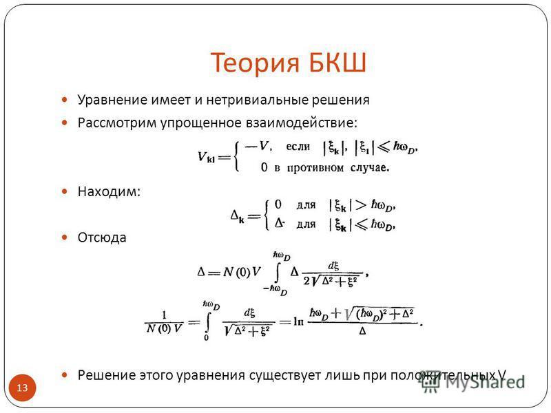 Теория БКШ Уравнение имеет и нетривиальные решения Рассмотрим упрощенное взаимодействие: Находим: Отсюда Решение этого уравнения существует лишь при положительных V 13.