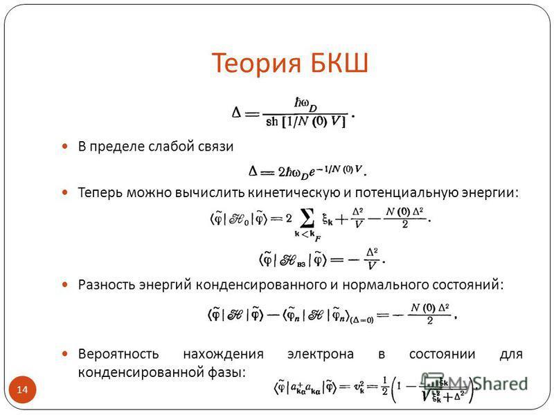 Теория БКШ В пределе слабой связи Теперь можно вычислить кинетическую и потенциальную энергии: Разность энергий конденсированного и нормального состояний: Вероятность нахождения электрона в состоянии для конденсированной фазы: 14.