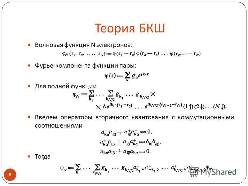 Теория БКШ Волновая функция N электронов: Фурье-компонента функции пары: Для полной функции Введем операторы вторичного квантования с коммутационными соотношениями Тогда 8.