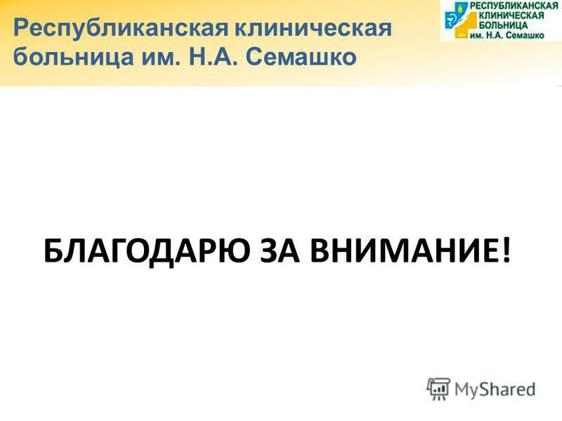 Республиканская клиническая больница им. Н.А. Семашко БЛАГОДАРЮ ЗА ВНИМАНИЕ!