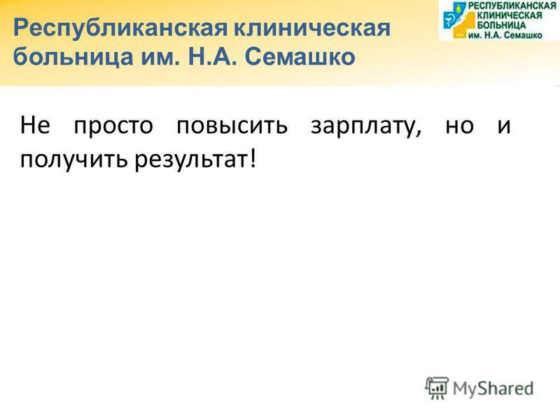 Республиканская клиническая больница им. Н.А. Семашко Не просто повысить зарплату, но и получить результат!
