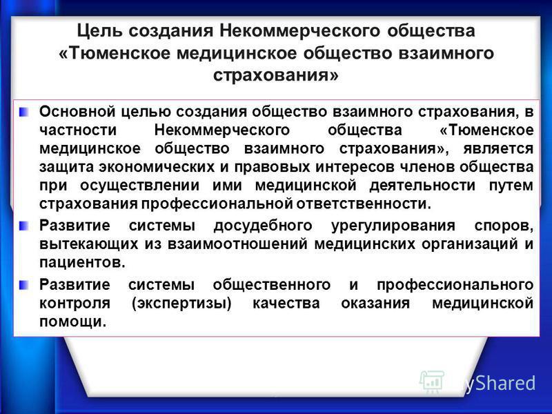 Цель создания Некоммерческого общества «Тюменское медицинское общество взаимного страхования» Основной целью создания общество взаимного страхования, в частности Некоммерческого общества «Тюменское медицинское общество взаимного страхования», являетс