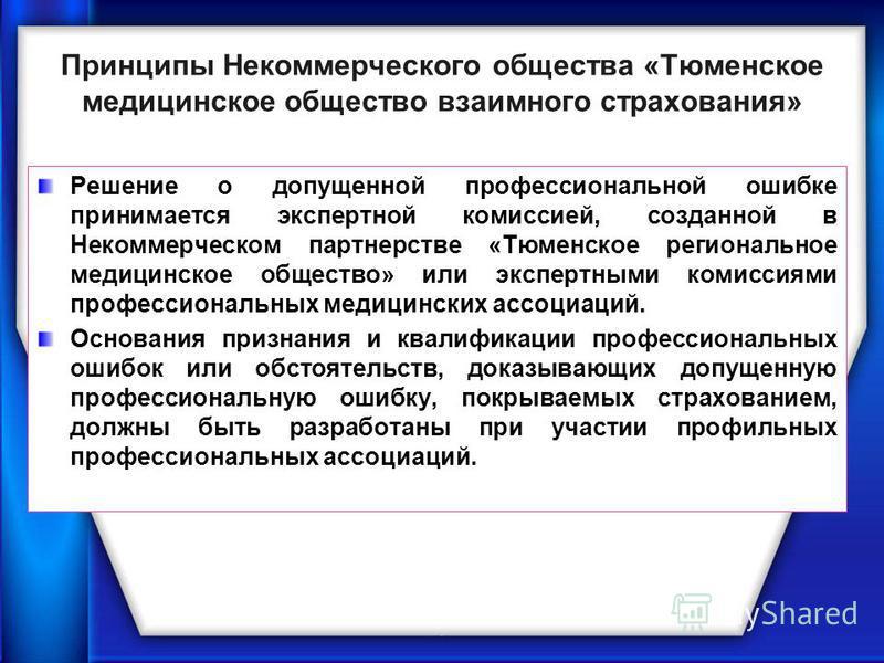 Принципы Некоммерческого общества «Тюменское медицинское общество взаимного страхования» Решение о допущенной профессиональной ошибке принимается экспертной комиссией, созданной в Некоммерческом партнерстве «Тюменское региональное медицинское обществ
