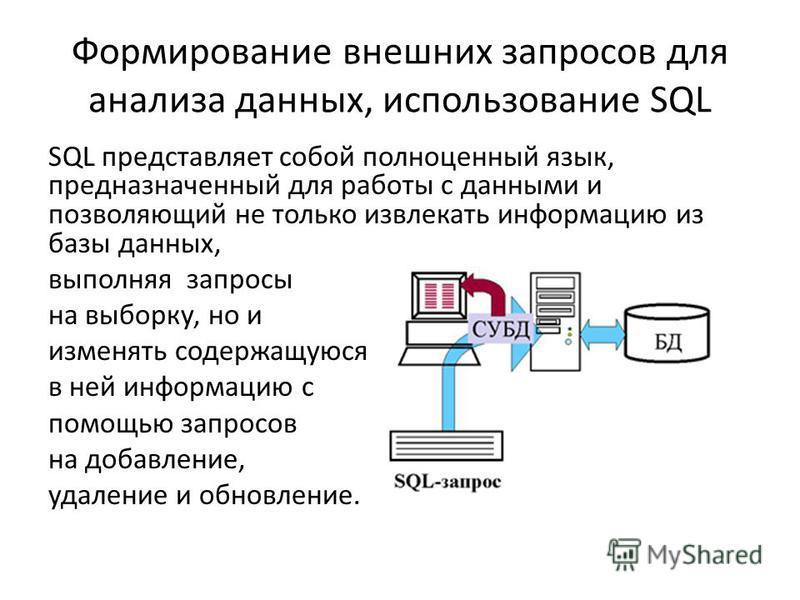Формирование внешних запросов для анализа данных, использование SQL SQL представляет собой полноценный язык, предназначенный для работы с данными и позволяющий не только извлекать информацию из базы данных, выполняя запросы на выборку, но и изменять