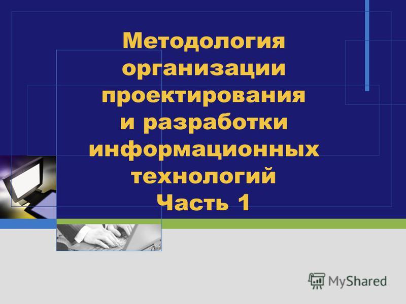 LOGO Методология организации проектирования и разработки информационных технологий Часть 1