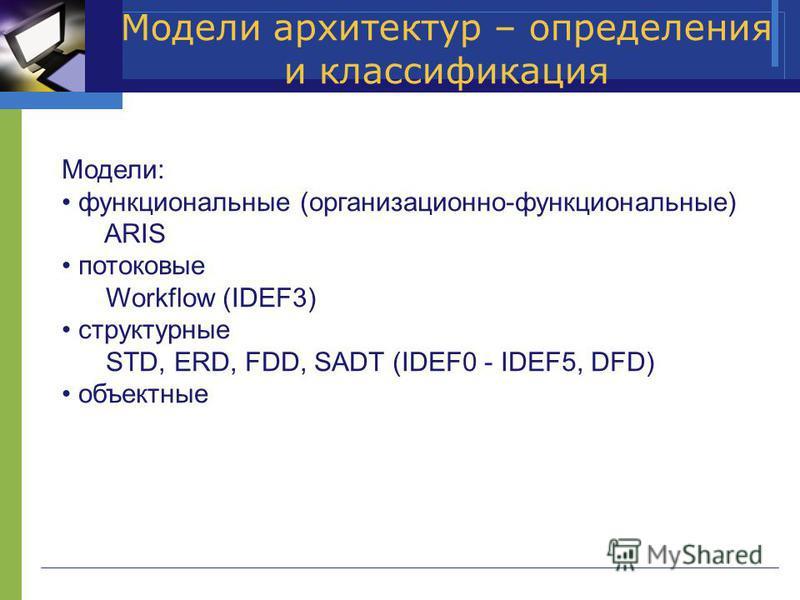 Модели архитектур – определения и классификация Модели: функциональные (организационно-функциональные) ARIS потоковые Workflow (IDEF3) структурные STD, ERD, FDD, SADT (IDEF0 - IDEF5, DFD) объектные