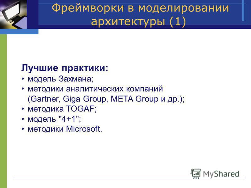 Фреймворки в моделировании архитектуры (1) Лучшие практики: модель Захмана; методики аналитических компаний (Gartner, Giga Group, META Group и др.); методика TOGAF; модель 4+1; методики Microsoft.