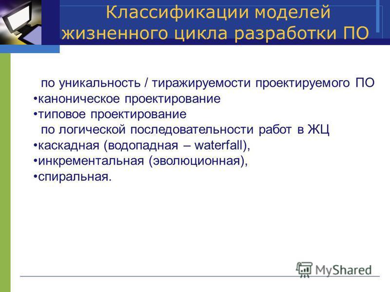 Классификации моделей жизненного цикла разработки ПО по уникальность / тиражируемости проектируемого ПО каноническое проектирование типовое проектирование по логической последовательности работ в ЖЦ каскадная (водопадная – waterfall), инкрементальная