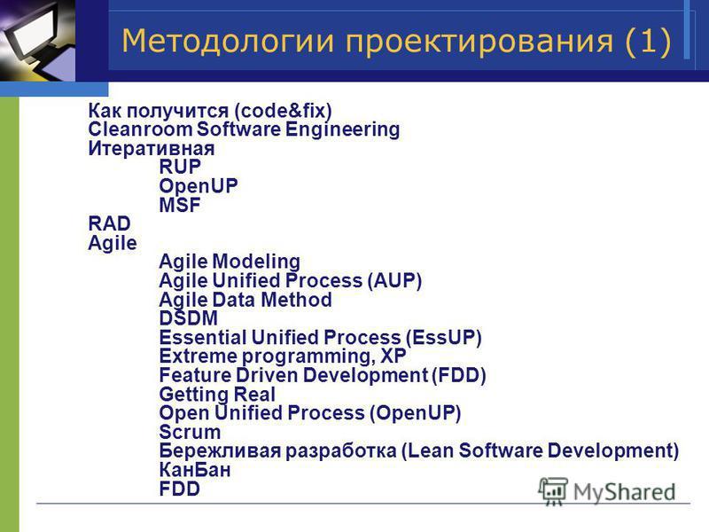 Методологии проектирования (1) Как получится (code&fix) Cleanroom Software Engineering Итеративная RUP OpenUP MSF RAD Agile Agile Modeling Agile Unified Process (AUP) Agile Data Method DSDM Essential Unified Process (EssUP) Extreme programming, XP Fe