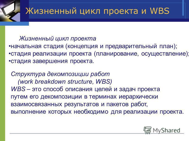 Жизненный цикл проекта и WBS Жизненный цикл проекта начальная стадия (концепция и предварительный план); стадия реализации проекта (планирование, осуществление); стадия завершения проекта. Структура декомпозиции работ (work breakdown structure, WBS)