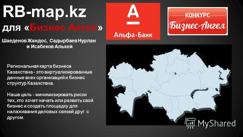 RB-map.kz для «Бизнес Ангел» Шаеденов Жандос, Садырбаев Нурлан и Исабеков Алькей Региональная карта бизнеса Казахстана - это ритуализированные данные всех организаций и бизнес структур Казахстана. Наша цель - минимизировать риски тех, кто хочет начат