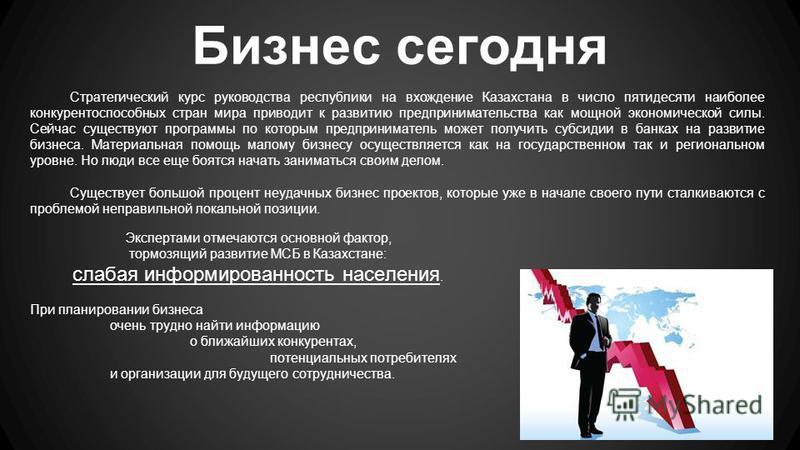 Стратегический курс руководства республики на вхождение Казахстана в число пятидесяти наиболее конкурентоспособных стран мира приводит к развитию предпринимательства как мощной экономической силы. Сейчас существуют программы по которым предпринимател