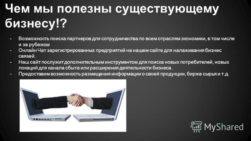 Чем мы полезны существующему бизнесу!? -Возможность поиска партнеров для сотрудничества по всем отраслям экономики, в том числе и за рубежом -Онлайн Чат зарегистрированных предприятий на нашем сайте для налаживания бизнес связей. -Наш сайт послужит д