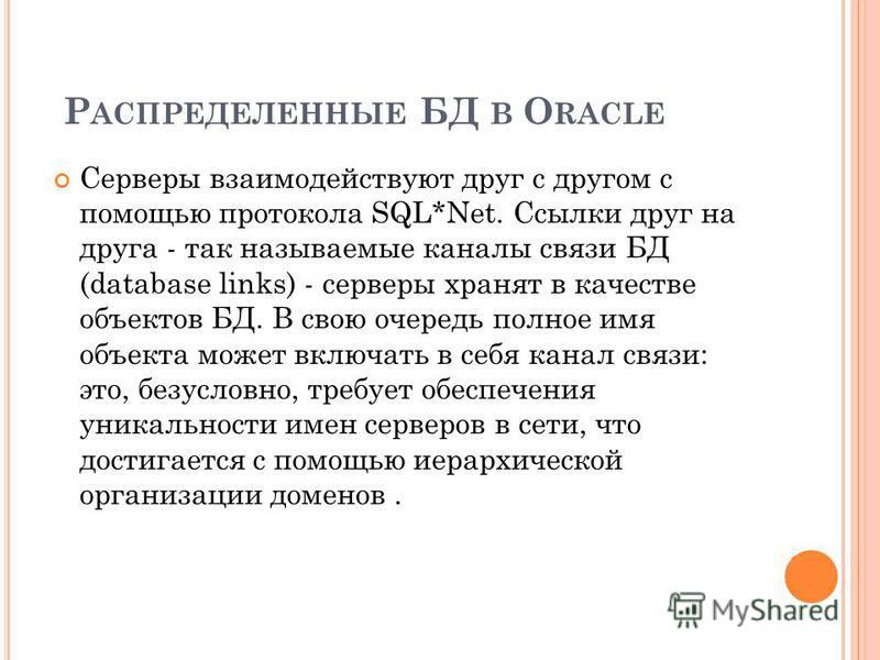Р АСПРЕДЕЛЕННЫЕ БД В O RACLE Серверы взаимодействуют друг с другом с помощью протокола SQL*Net. Ссылки друг на друга - так называемые каналы связи БД (database links) - серверы хранят в качестве объектов БД. В свою очередь полное имя объекта может вк