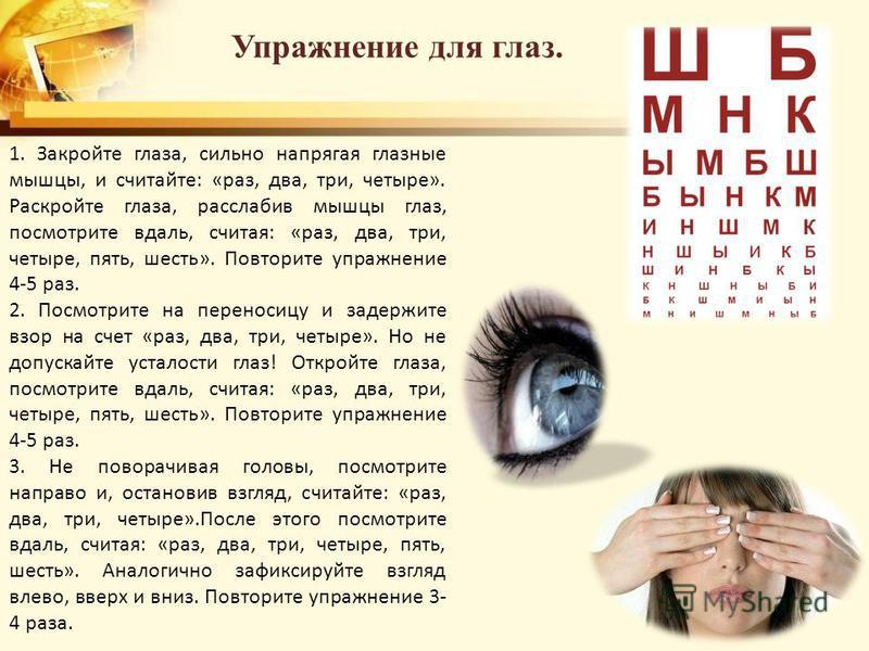 Упражнение для глаз. 1. Закройте глаза, сильно напрягая глазные мышцы, и считайте: «раз, два, три, четыре». Раскройте глаза, расслабив мышцы глаз, посмотрите вдаль, считая: «раз, два, три, четыре, пять, шесть». Повторите упражнение 4-5 раз. 2. Посмот