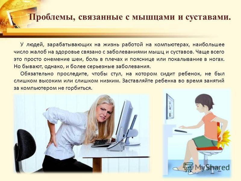 Проблемы, связанные с мышцами и суставами. У людей, зарабатывающих на жизнь работой на компьютерах, наибольшее число жалоб на здоровье связано с заболеваниями мышц и суставов. Чаще всего это просто онемение шеи, боль в плечах и пояснице или покалыван