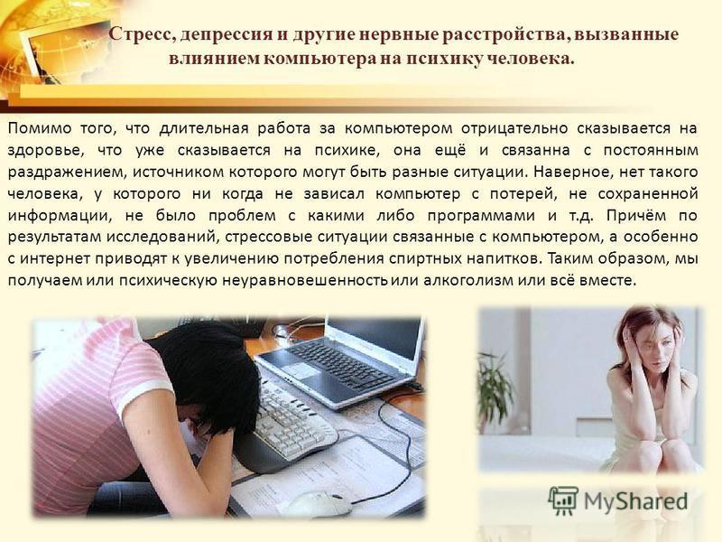 Стресс, депрессия и другие нервные расстройства, вызванные влиянием компьютера на психику человека. Помимо того, что длительная работа за компьютером отрицательно сказывается на здоровье, что уже сказывается на психике, она ещё и связанна с постоянны
