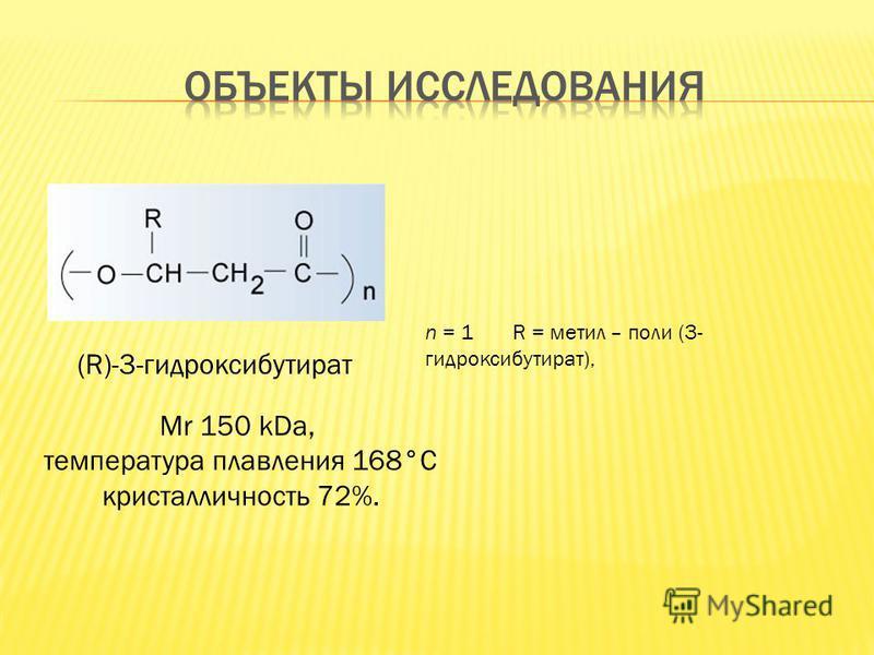 (R)-3-гидроксибутират Mr 150 kDa, температура плавления 168°С кристалличность 72%. n = 1R = метил – поли (3- гидроксибутират),