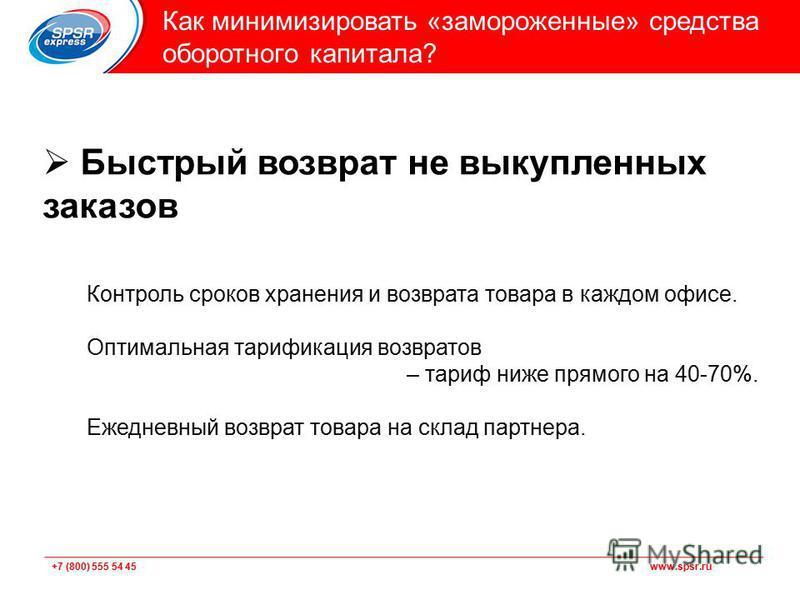 +7 (800) 555 54 45 www.spsr.ru Подзаголовок Как минимизировать «замороженные» средства оборотного капитала? Быстрый возврат не выкупленных заказов Контроль сроков хранения и возврата товара в каждом офисе. Оптимальная тарификация возвратов – тариф ни