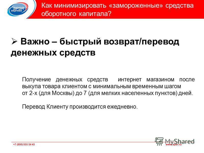 +7 (800) 555 54 45 www.spsr.ru Подзаголовок Как минимизировать «замороженные» средства оборотного капитала? Важно – быстрый возврат/перевод денежных средств Получение денежных средств интернет магазином после выкупа товара клиентом с минимальным врем