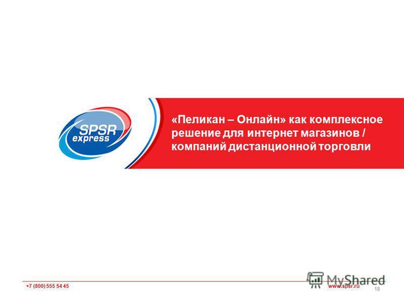 +7 (800) 555 54 45 www.spsr.ru «Пеликан – Онлайн» как комплексное решение для интернет магазинов / компаний дистанционной торговли 18