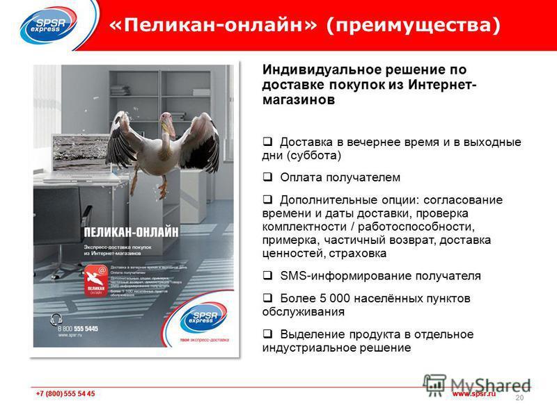 +7 (800) 555 54 45 www.spsr.ru «Пеликан-онлайн» (преимущества) 20 Индивидуальное решение по доставке покупок из Интернет- магазинов Доставка в вечернее время и в выходные дни (суббота) Оплата получателем Дополнительные опции: согласование времени и д