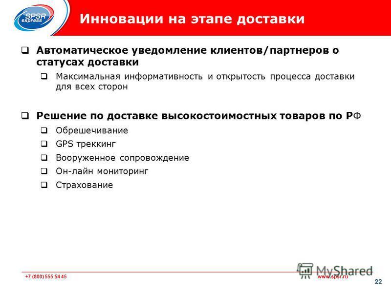 +7 (800) 555 54 45 www.spsr.ru 22 Инновации на этапе доставки Автоматическое уведомление клиентов/партнеров о статусах доставки Максимальная информативность и открытость процесса доставки для всех сторон Решение по доставке высоко стоимостных товаров