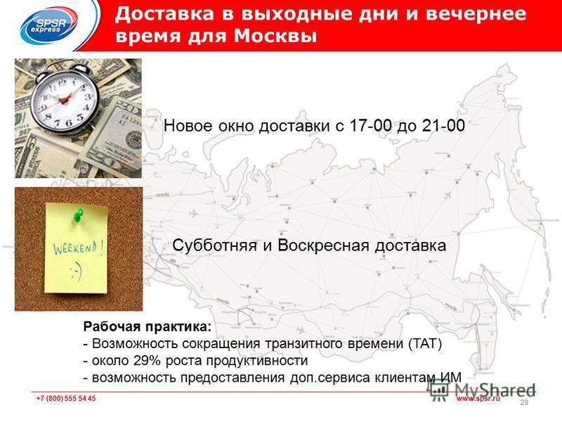 +7 (800) 555 54 45 www.spsr.ru 28 Доставка в выходные дни и вечернее время для Москвы Рабочая практика: - Возможность сокращения транзитного времени (TAT) - около 29% роста продуктивности - возможность предоставления доп.сервиса клиентам ИМ Новое окн