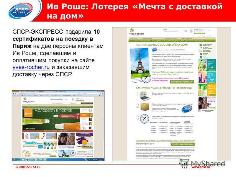 +7 (800) 555 54 45 www.spsr.ru Ив Роше: Лотерея «Мечта с доставкой на дом» СПСР-ЭКСПРЕСС подарила 10 сертификатов на поездку в Париж на две персоны клиентам Ив Роше, сделавшим и оплатившим покупки на сайте yves-rocher.ru и заказавшим доставку через С