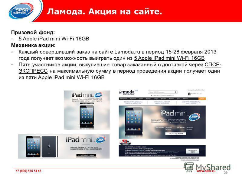 +7 (800) 555 54 45 www.spsr.ru Ламода. Акция на сайте. 39 Призовой фонд: -5 Apple iPad mini Wi-Fi 16GB Механика акции: -Каждый совершивший заказ на сайте Lamoda.ru в период 15-28 февраля 2013 года получает возможность выиграть один из 5 Apple iPad mi