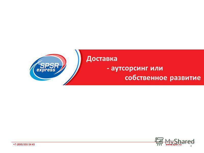 +7 (800) 555 54 45 www.spsr.ru Доставка - аутсорсинг или собственное развитие 4