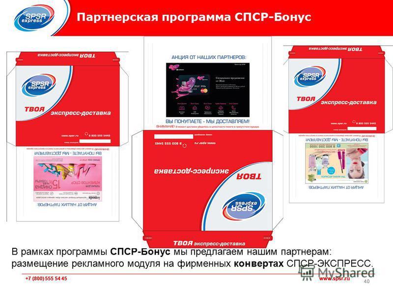 +7 (800) 555 54 45 www.spsr.ru Партнерская программа СПСР-Бонус 40 В рамках программы СПСР-Бонус мы предлагаем нашим партнерам: размещение рекламного модуля на фирменных конвертах СПСР-ЭКСПРЕСС.