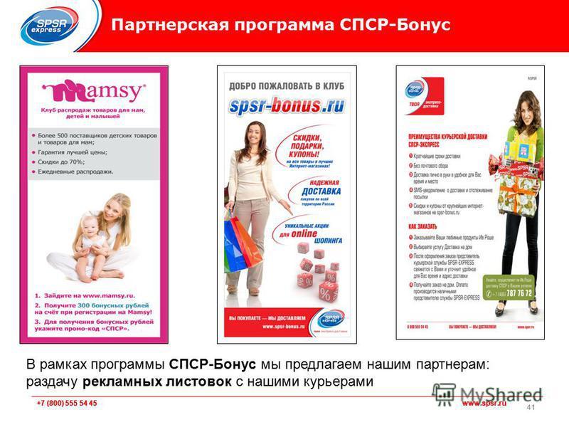 +7 (800) 555 54 45 www.spsr.ru Партнерская программа СПСР-Бонус 41 В рамках программы СПСР-Бонус мы предлагаем нашим партнерам: раздачу рекламных листовок с нашими курьерами