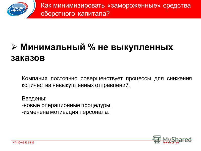 +7 (800) 555 54 45 www.spsr.ru Подзаголовок Как минимизировать «замороженные» средства оборотного капитала? Минимальный % не выкупленных заказов Компания постоянно совершенствует процессы для снижения количества невыкупленных отправлений. Введены: -н