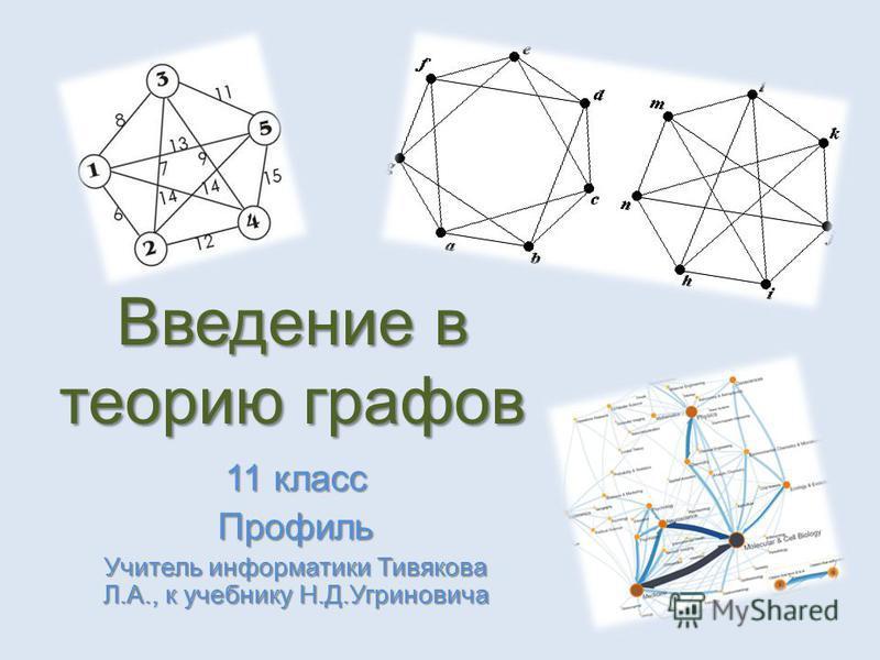 Введение в теорию графов 11 класс Профиль Учитель информатики Тивякова Л.А., к учебнику Н.Д.Угриновича