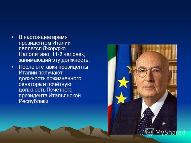 В настоящее время президентом Италии является Джорджо Наполитано, 11-й человек, занимающий эту должность. После отставки президенты Италии получают должность пожизненного сенатора и почётную должность Почётного президента Итальянской Республики.