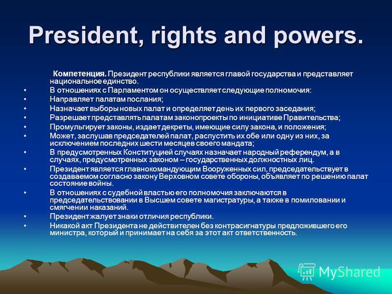 President, rights and powers. Компетенция. Президент республики является главой государства и представляет национальное единство. В отношениях с Парламентом он осуществляет следующие полномочия: Направляет палатам послания; Назначает выборы новых пал