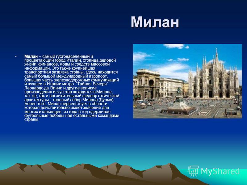 Милан Милан Милан – самый густонаселённый и процветающий город Италии, столица деловой жизни, финансов, моды и средств массовой информации. Это также крупнейшая транспортная развязка страны, здесь находится самый большой международный аэропорт, больш