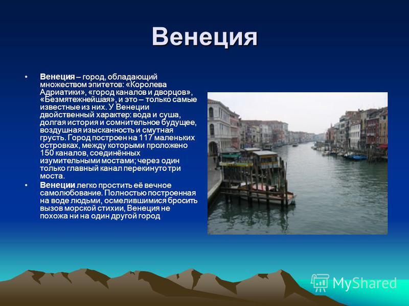 Венеция Венеция – город, обладающий множеством эпитетов: «Королева Адриатики», «город каналов и дворцов», «Безмятежнейшая», и это – только самые известные из них. У Венеции двойственный характер: вода и суша, долгая история и сомнительное будущее, во