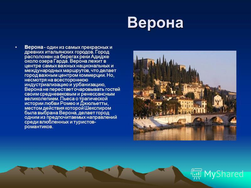 Верона Верона Верона - один из самых прекрасных и древних итальянских городов. Город расположен на берегах реки Адидже около озера Гарда. Верона лежит в центре самых важных национальных и международных маршрутов, что делает город важным центром комме